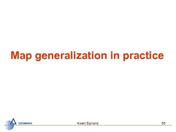 Map generalization in practice Koert Sijmons 65