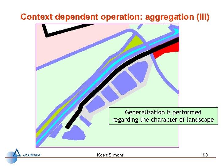 Context dependent operation: aggregation (III) Generalisation is performed regarding the character of landscape Koert
