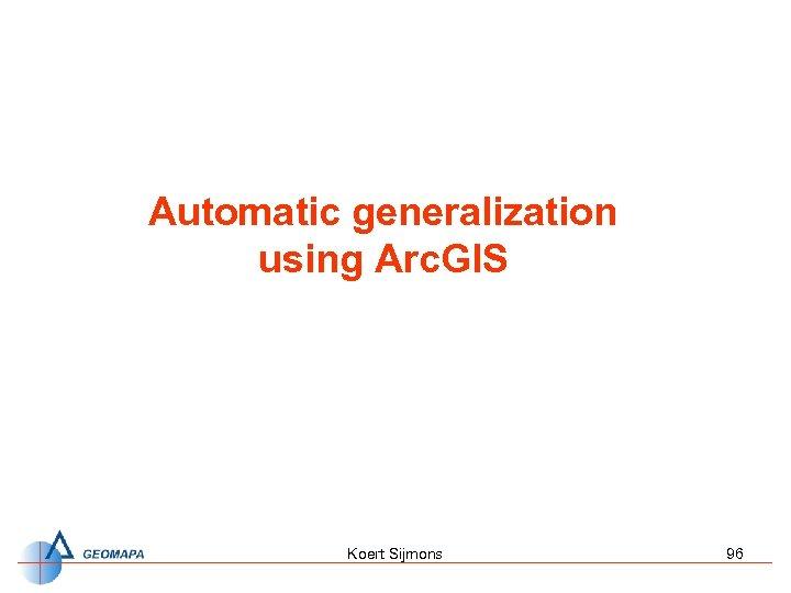 Automatic generalization using Arc. GIS Koert Sijmons 96
