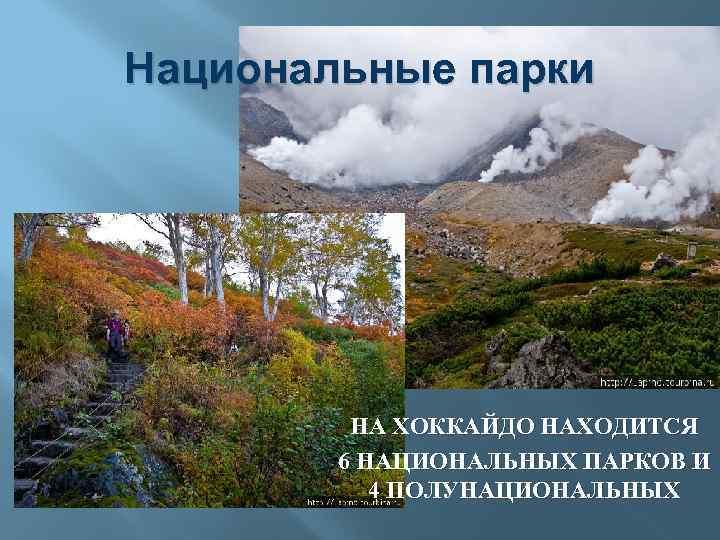 Национальные парки НА ХОККАЙДО НАХОДИТСЯ 6 НАЦИОНАЛЬНЫХ ПАРКОВ И 4 ПОЛУНАЦИОНАЛЬНЫХ
