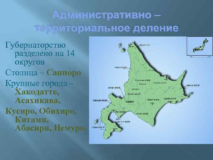 Административно – территориальное деление Губернаторство разделено на 14 округов Столица – Саппоро Крупные города
