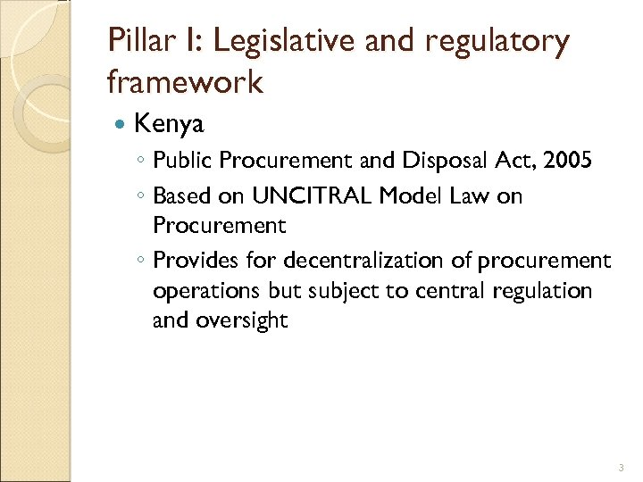 Pillar I: Legislative and regulatory framework Kenya ◦ Public Procurement and Disposal Act, 2005