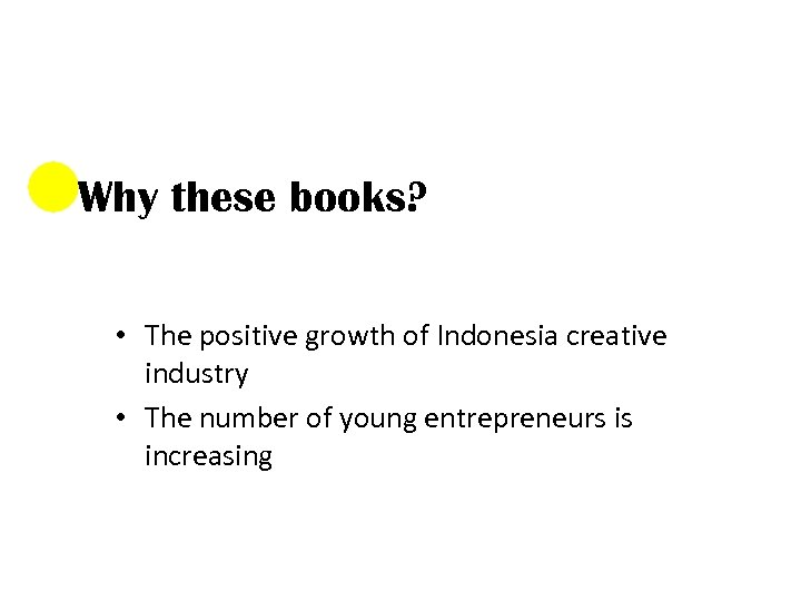 Why these books? • The positive growth of Indonesia creative industry • The number