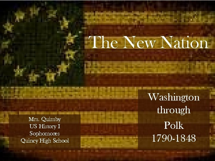 The New Nation Mrs. Quimby US History I Sophomores Quincy High School Washington through