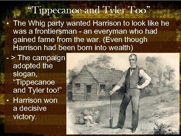"""""""Tippecanoe and Tyler Too"""" • The Whig party wanted Harrison to look like he"""