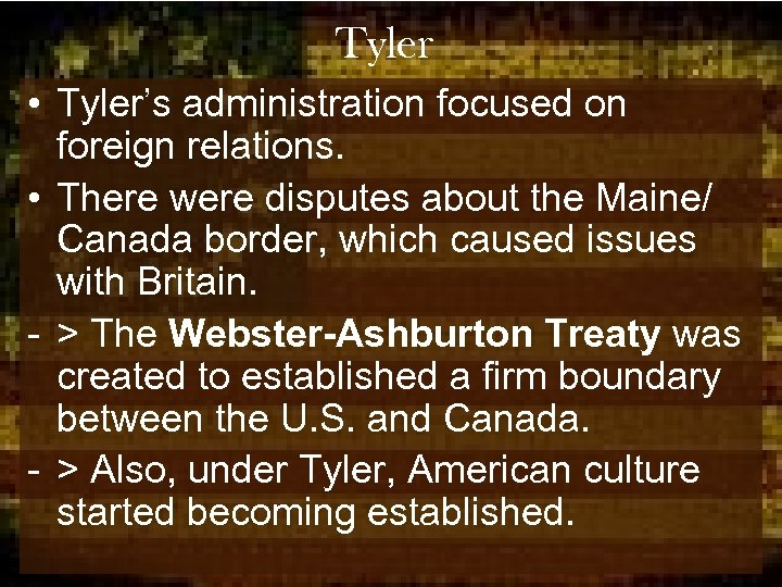 Tyler • Tyler's administration focused on foreign relations. • There were disputes about the