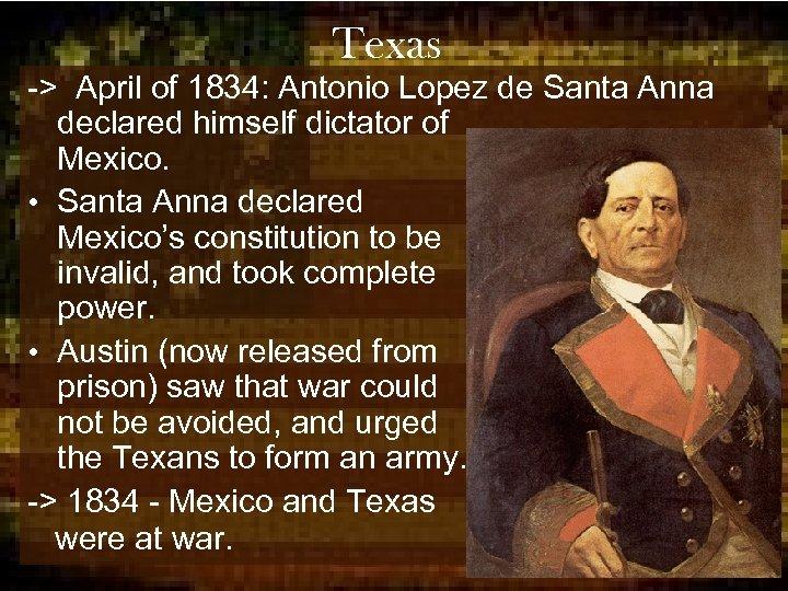 Texas -> April of 1834: Antonio Lopez de Santa Anna declared himself dictator of