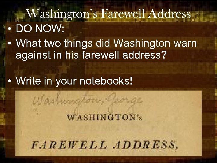 Washington's Farewell Address • DO NOW: • What two things did Washington warn against