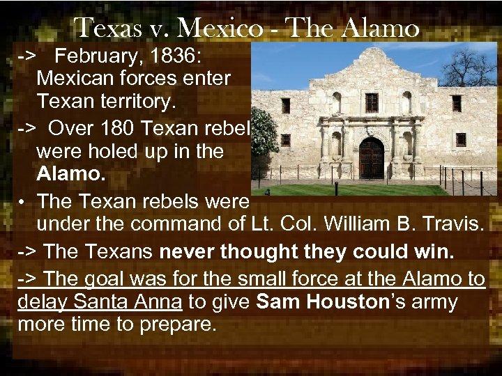Texas v. Mexico - The Alamo -> February, 1836: Mexican forces enter Texan territory.