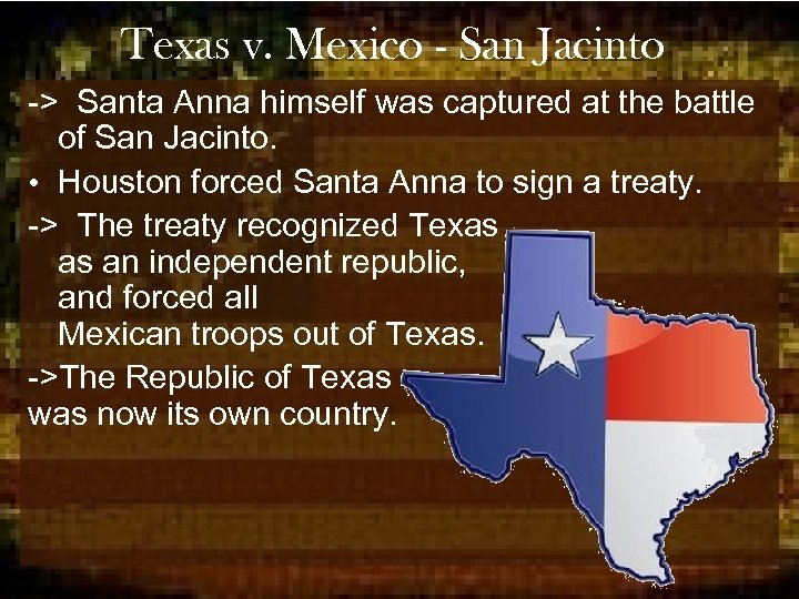 Texas v. Mexico - San Jacinto -> Santa Anna himself was captured at the