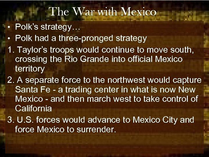 The War with Mexico • Polk's strategy… • Polk had a three-pronged strategy 1.