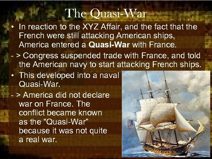 The Quasi-War • In reaction to the XYZ Affair, and the fact that the
