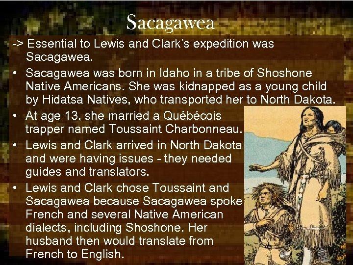 Sacagawea -> Essential to Lewis and Clark's expedition was Sacagawea. • Sacagawea was born