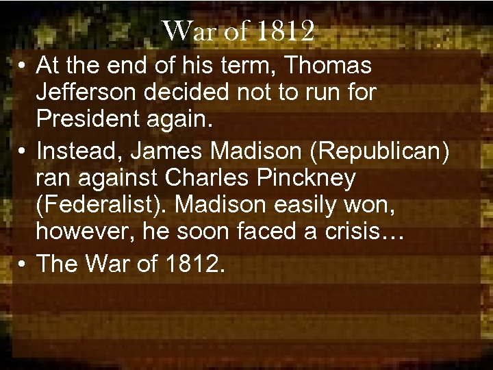 War of 1812 • At the end of his term, Thomas Jefferson decided not