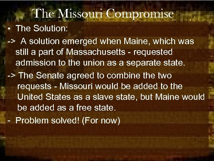 The Missouri Compromise • The Solution: -> A solution emerged when Maine, which was