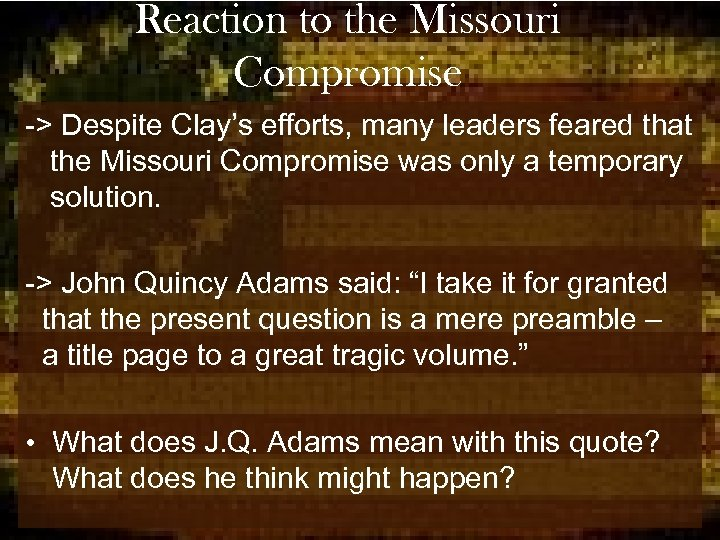 Reaction to the Missouri Compromise -> Despite Clay's efforts, many leaders feared that the