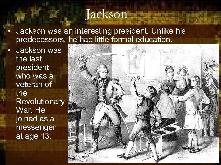 Jackson • Jackson was an interesting president. Unlike his predecessors, he had little formal