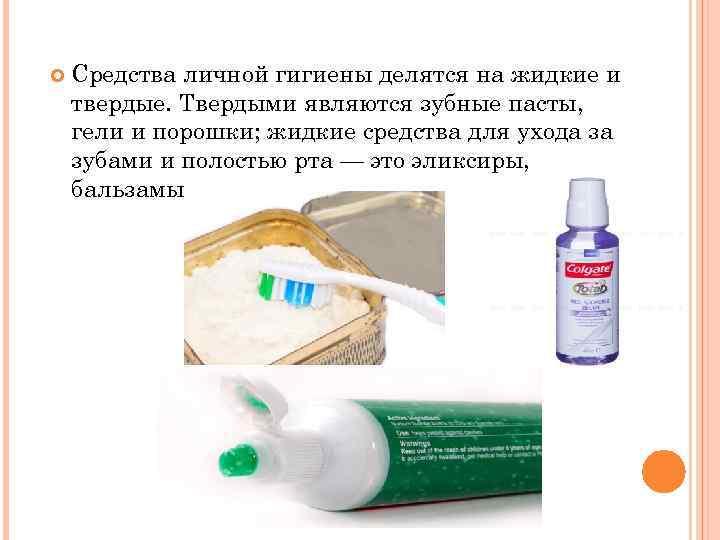 Средства личной гигиены делятся на жидкие и твердые. Твердыми являются зубные пасты, гели