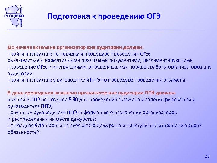 Подготовка к проведению ОГЭ До начала экзамена организатор вне аудитории должен: пройти инструктаж по