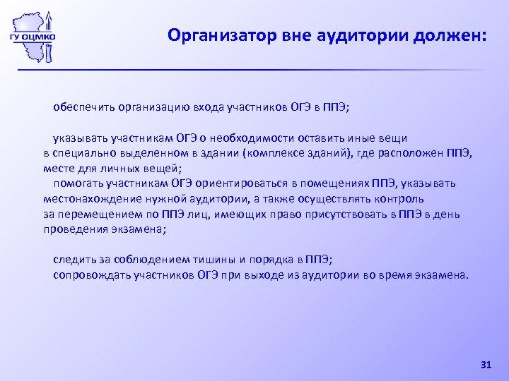 Организатор вне аудитории должен: обеспечить организацию входа участников ОГЭ в ППЭ; указывать участникам ОГЭ