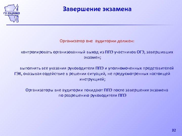 Завершение экзамена Организатор вне аудитории должен: контролировать организованный выход из ППЭ участников ОГЭ, завершивших