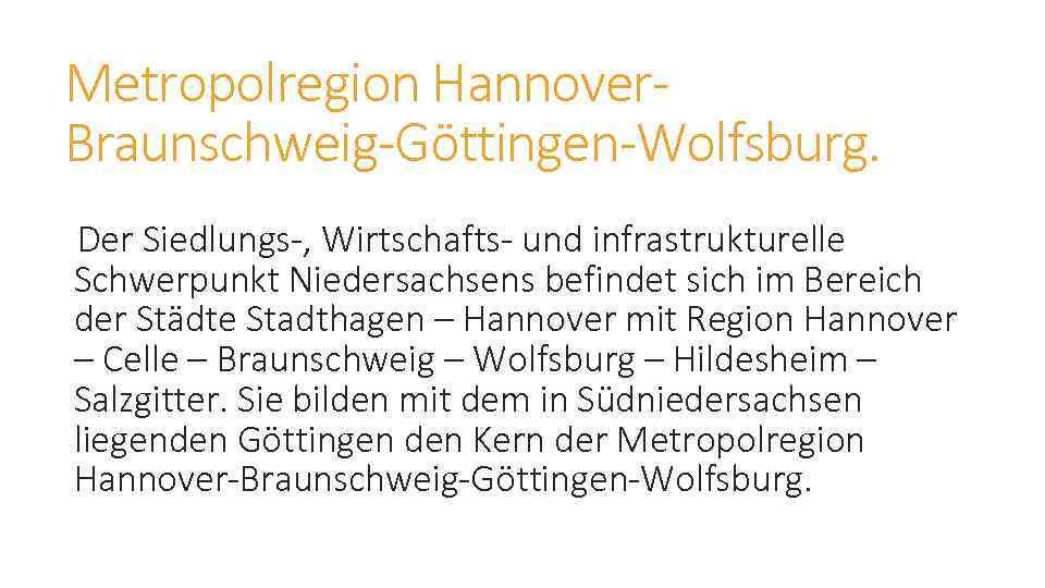Metropolregion Hannover. Braunschweig-Göttingen-Wolfsburg. Der Siedlungs-, Wirtschafts- und infrastrukturelle Schwerpunkt Niedersachsens befindet sich im Bereich