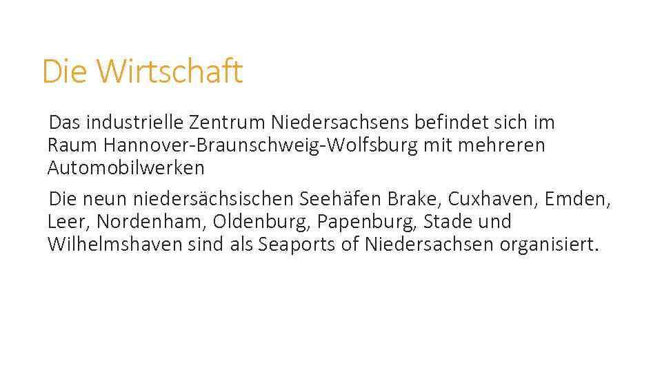 Die Wirtschaft Das industrielle Zentrum Niedersachsens befindet sich im Raum Hannover-Braunschweig-Wolfsburg mit mehreren Automobilwerken