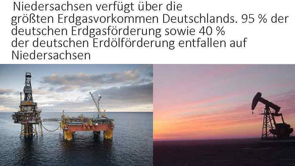 Niedersachsen verfügt über die größten Erdgasvorkommen Deutschlands. 95 % der deutschen Erdgasförderung sowie 40