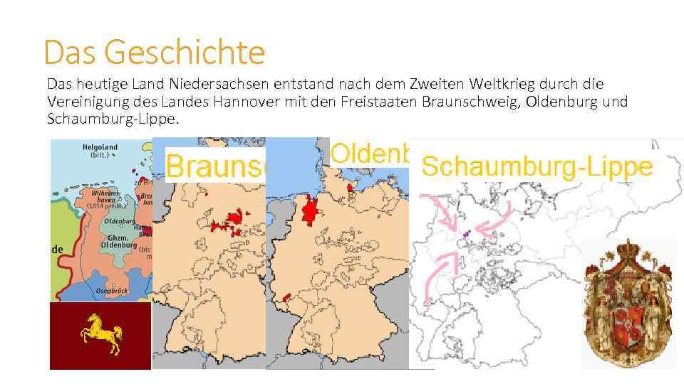 Das Geschichte Das heutige Land Niedersachsen entstand nach dem Zweiten Weltkrieg durch die Vereinigung
