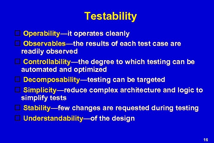 Testability Operability—it operates cleanly Observables—the results of each test case are readily observed Controllability—the
