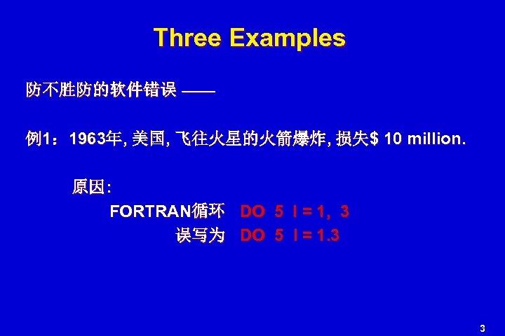 Three Examples 防不胜防的软件错误 —— 例1: 1963年, 美国, 飞往火星的火箭爆炸, 损失$ 10 million. 原因: FORTRAN循环 DO