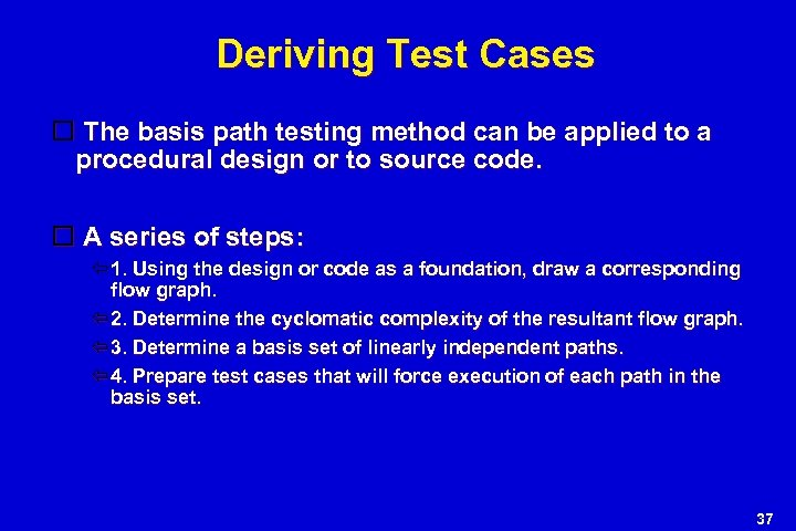 Deriving Test Cases The basis path testing method can be applied to a procedural