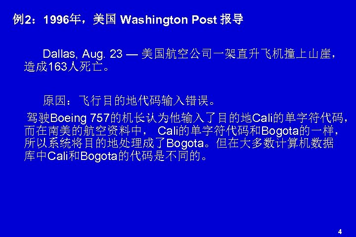 例2: 1996年,美国 Washington Post 报导 Dallas, Aug. 23 — 美国航空公司一架直升飞机撞上山崖, 造成 163人死亡。 原因:飞行目的地代码输入错误。 驾驶Boeing