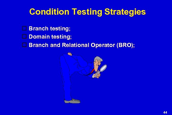 Condition Testing Strategies Branch testing; Domain testing; Branch and Relational Operator (BRO); 44