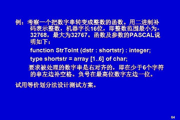 例:考察一个把数字串转变成整数的函数。用二进制补 码表示整数,机器字长 16位,即整数范围最小为 32768,最大为 32767。函数及参数的PASCAL说 明如下: function Str. To. Int (dstr : shortstr) :