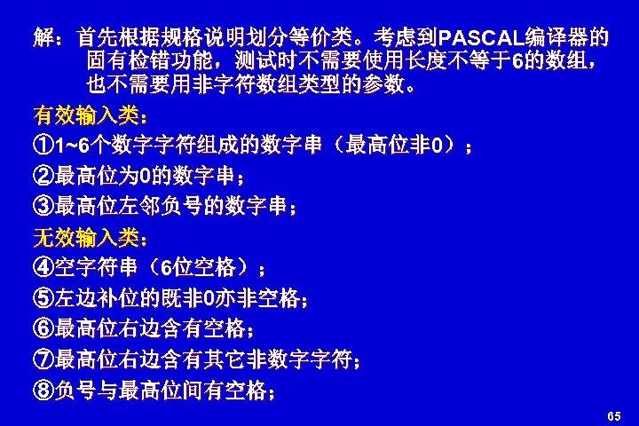 解:首先根据规格说明划分等价类。考虑到PASCAL编译器的 固有检错功能,测试时不需要使用长度不等于6的数组, 也不需要用非字符数组类型的参数。 有效输入类: ① 1~6个数字字符组成的数字串(最高位非 0); ②最高位为 0的数字串; ③最高位左邻负号的数字串; 无效输入类: ④空字符串(6位空格); ⑤左边补位的既非 0亦非空格;