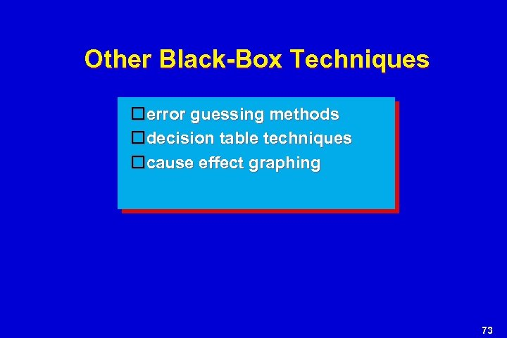 Other Black-Box Techniques error guessing methods decision table techniques cause effect graphing 73
