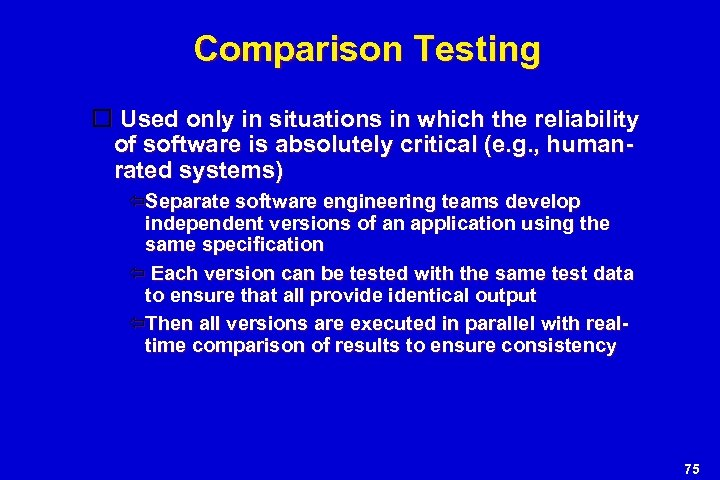 Comparison Testing Used only in situations in which the reliability of software is absolutely