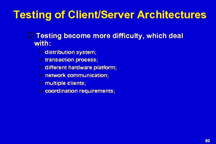 Testing of Client/Server Architectures Testing become more difficulty, which deal with: distribution system; transaction