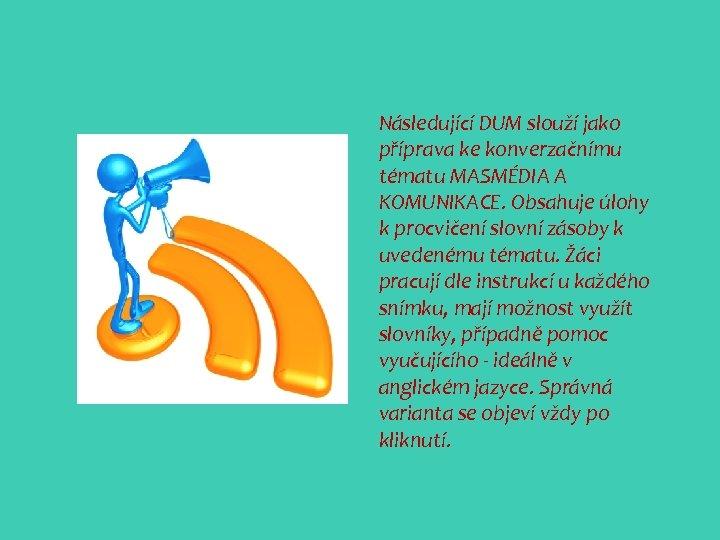 Následující DUM slouží jako příprava ke konverzačnímu tématu MASMÉDIA A KOMUNIKACE. Obsahuje úlohy k