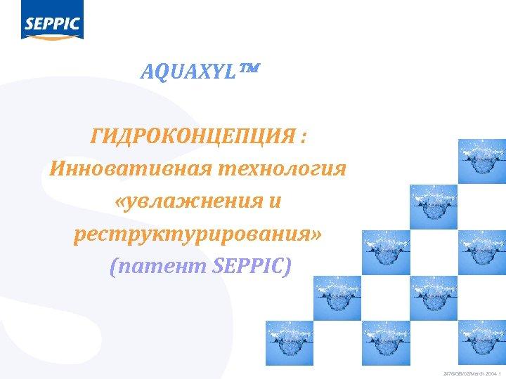 AQUAXYL ГИДРОКОНЦЕПЦИЯ : Инновативная технология «увлажнения и реструктурирования» (патент SEPPIC) 2476/GB/02/March 2004 1
