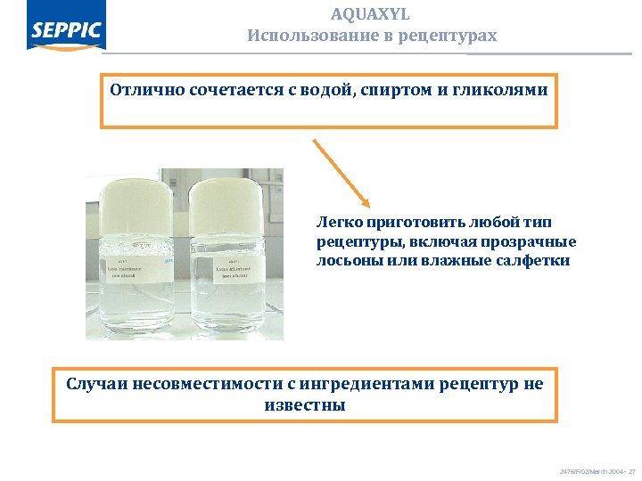 AQUAXYL Использование в рецептурах Отлично сочетается с водой, спиртом и гликолями Легко приготовить любой