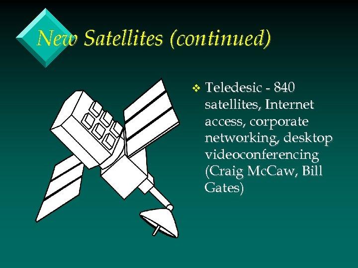 New Satellites (continued) v Teledesic - 840 satellites, Internet access, corporate networking, desktop videoconferencing