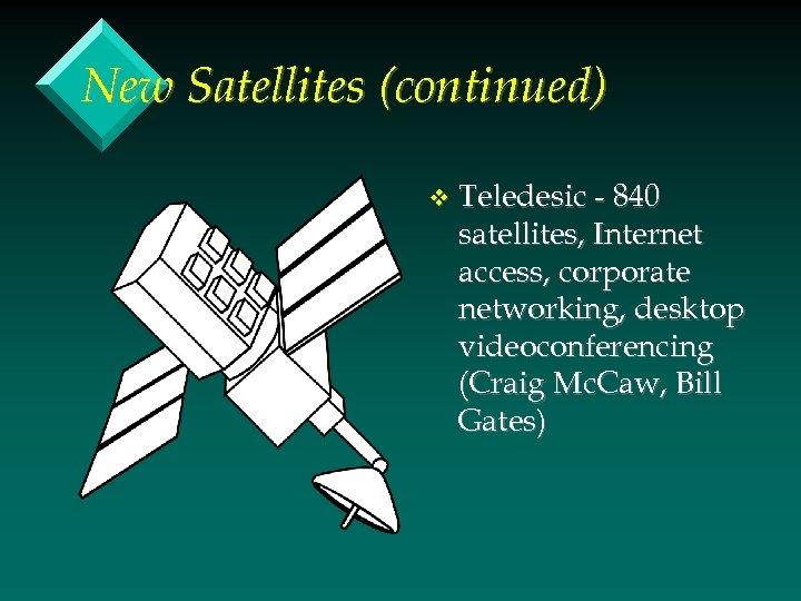 New Satellites (continued) v Teledesic - 840 satellites, Internet access, corporate networking, desktop videoconferencing