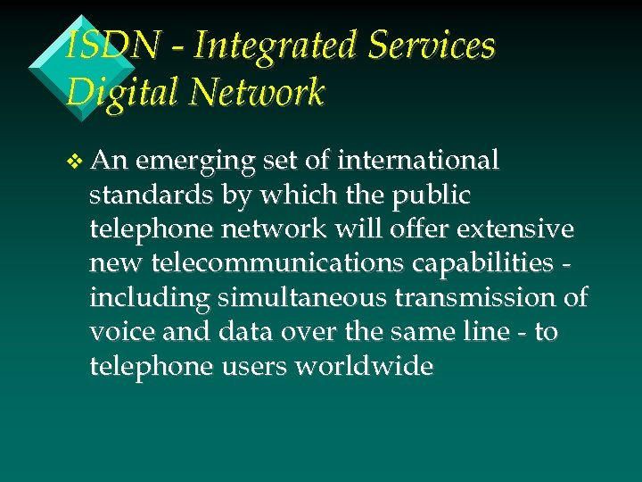 ISDN - Integrated Services Digital Network v An emerging set of international standards by