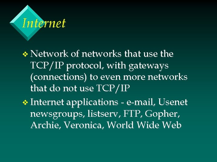 Internet v Network of networks that use the TCP/IP protocol, with gateways (connections) to