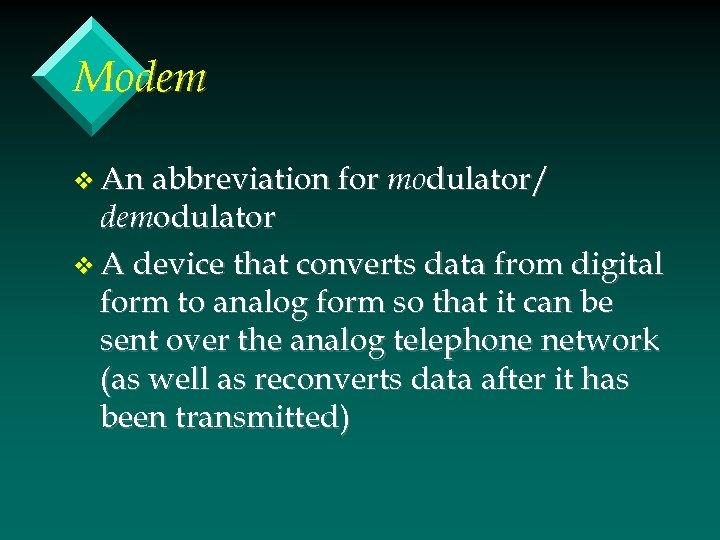 Modem v An abbreviation for modulator/ demodulator v A device that converts data from
