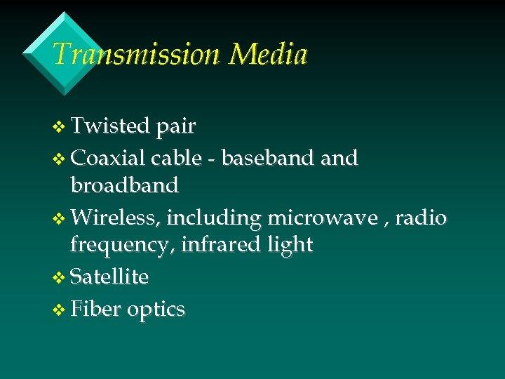 Transmission Media v Twisted pair v Coaxial cable - baseband broadband v Wireless, including