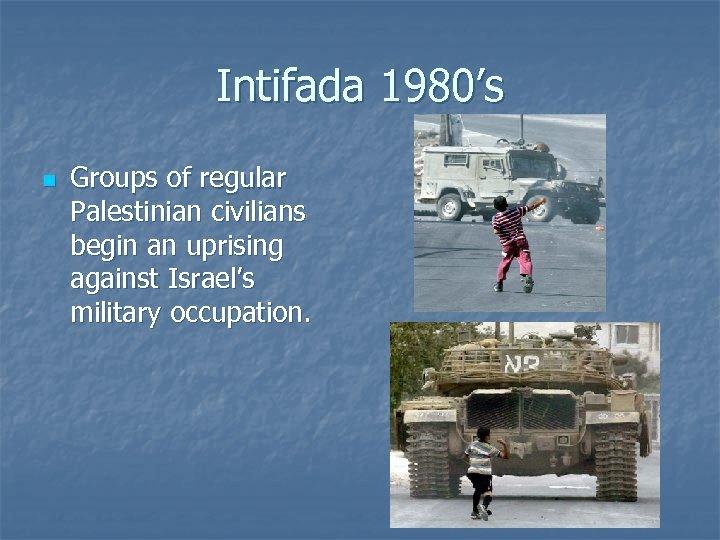 Intifada 1980's n Groups of regular Palestinian civilians begin an uprising against Israel's military