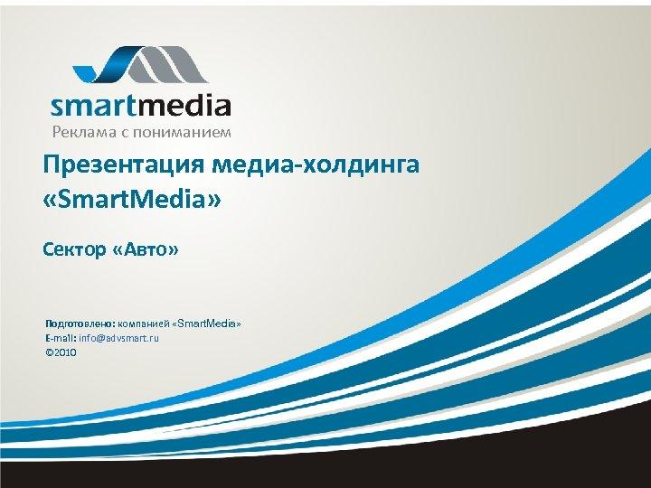 Реклама с пониманием Презентация медиа-холдинга «Smart. Media» Сектор «Авто» Подготовлено: компанией «Smart. Media» E-mail:
